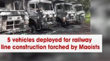 5 vehicles deployed for railway line construction torched by Maoists
