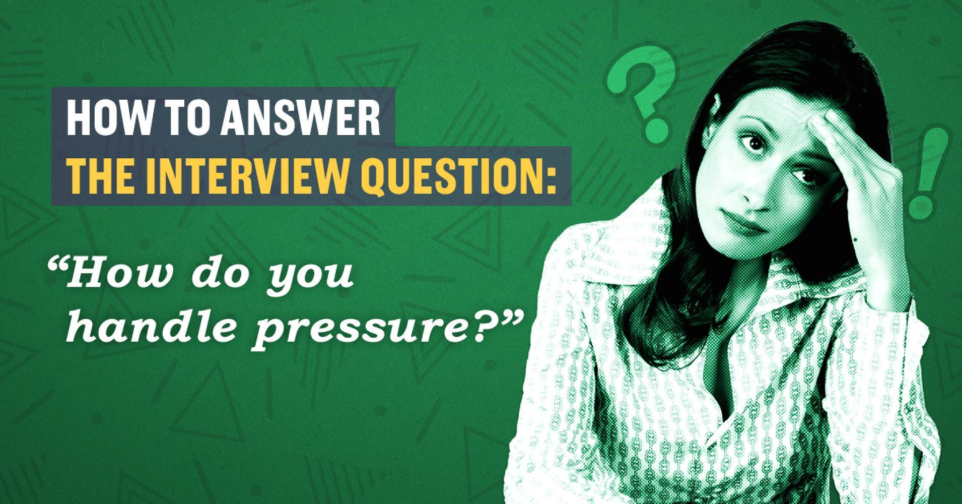 how to answer the interview question   u2018how do you handle pressure  u2019