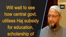 Will wait to see how central govt. utilises Haj subsidy for education, scholarship of minorities: Owaisi