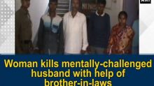 Woman kills mentally-challenged husband with help of brother-in-laws