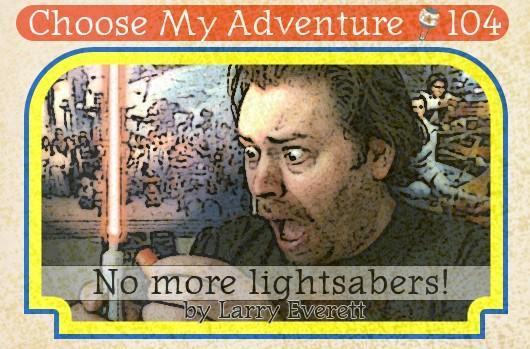 Choose My Adventure: No more lightsabers!