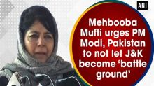 Mehbooba Mufti urges PM Modi, Pakistan to not let J and K become 'battle ground'