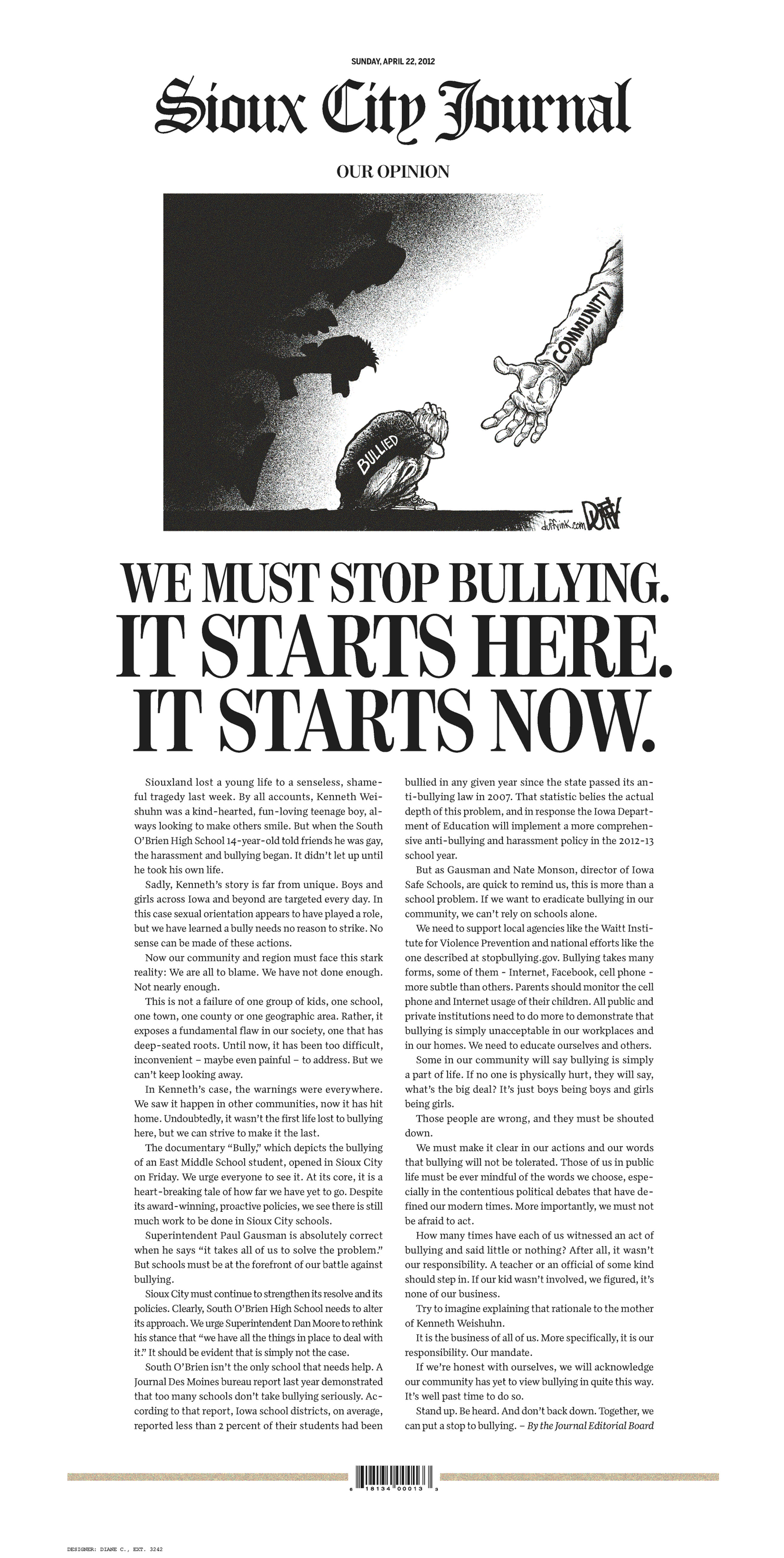 "This image shows the front page of The Sioux City Journal's Sunday, April 22, 2012, edition, featuring a full-page piece to an anti-bullying editorial after a gay teen committed suicide. The Sioux City Journal's front-page opinion piece calls on the community to be pro-active in stopping bullying and urges members to learn more about the problem by seeing the acclaimed new film, ""Bully,"" which documents the harassment of Sioux City middle school student. Relatives have said 14-year-old Kenneth Weishuhn Jr. suffered intense harassment, including threatening cellphone calls and nasty comments posted online, after coming out to family and friends about a month ago. He died April 15 from what the local sheriff's office described only as a ""self-inflicted injury."" (AP Photo/The Sioux City Journal)"