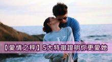 【愛情之秤】5大特徵證明你更愛她