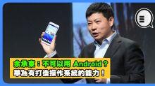 余承東:不可以用 Android?華為有打造操作系統的能力!