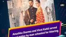 Anushka Sharma and Virat Kohli served legal notice by man schooled for littering