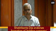 Shaktikanta Das endorses formation of 'holding company' for PSBs
