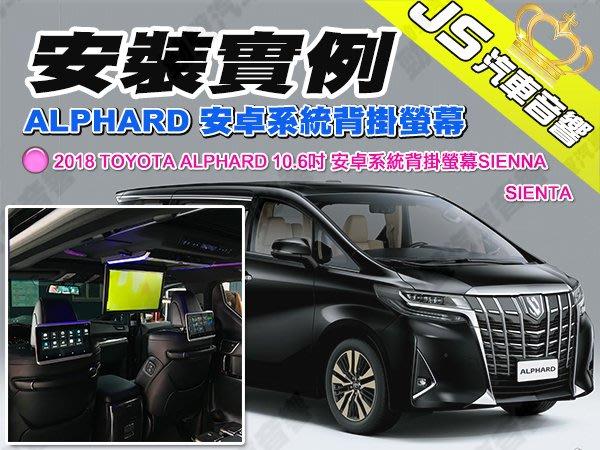 勁聲汽車音響 安裝實例 2018 TOYOTA ALPHARD 10.6吋 安卓系統背掛螢幕SIENNA SIENTA