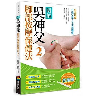 圖解吳神父腳部按摩保健法2:對症按摩,打造全家人不生病體質(隨書限量送按摩棒)