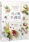 自己做不凋花:學會將鮮花變成不凋花,創作浪漫花飾花禮、香氛蠟、擺設品