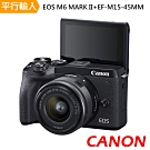 Canon EOS M6 Mark II + EF-M15-45MM單鏡組*(中文平輸)加送清+保
