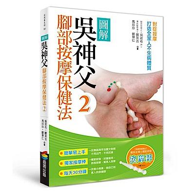 圖解吳神父腳部按摩保健法(2):對症按摩,打造全家人不生病體質