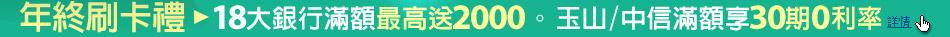 年終刷卡禮 。18大銀行滿額最高送2000。玉山/中信 滿額享30期0利率
